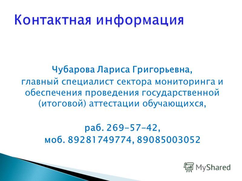 Чубарова Лариса Григорьевна, главный специалист сектора мониторинга и обеспечения проведения государственной (итоговой) аттестации обучающихся, раб. 269-57-42, моб. 89281749774, 89085003052