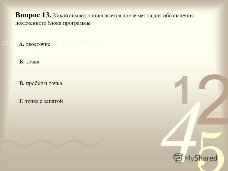 Вопрос 13. Какой символ записывается после метки для обозначения помеченного блока программы А. двоеточие Б. точка В. пробел и точка Г. точка с запятой