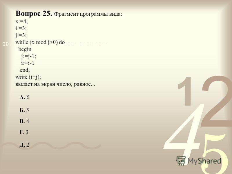 Вопрос 25. Фрагмент программы вида: x:=4; i:=3; j:=3; while (x mod j>0) do begin j:=j-1; i:=i-1 end; write (i+j); выдаст на экран число, равное... А. 6 Б. 5 В. 4 Г. 3 Д. 2