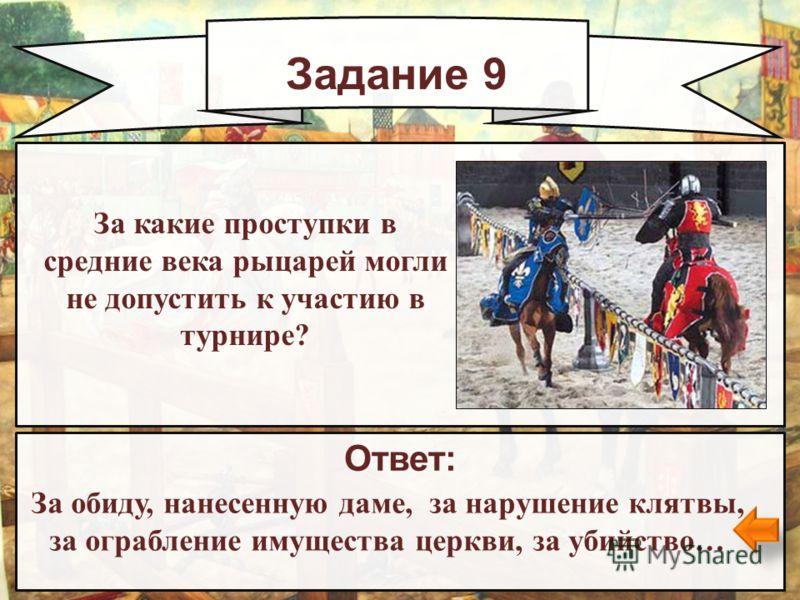 Задание 9 Ответ: За обиду, нанесенную даме, за нарушение клятвы, за ограбление имущества церкви, за убийство… За какие проступки в средние века рыцарей могли не допустить к участию в турнире?