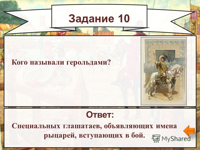Задание 10 Ответ: Специальных глашатаев, объявляющих имена рыцарей, вступающих в бой. Кого называли герольдами?