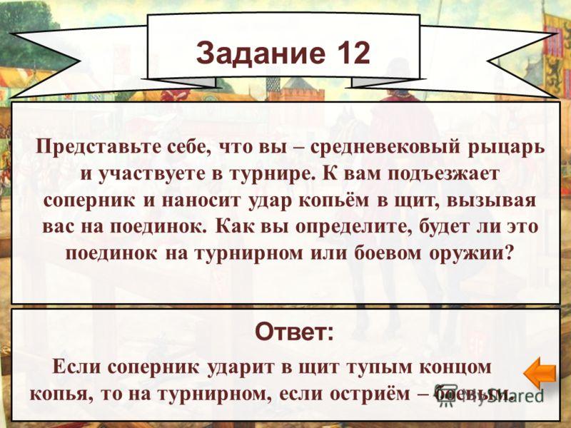 Задание 12 Ответ: Если соперник ударит в щит тупым концом копья, то на турнирном, если остриём – боевым. Представьте себе, что вы – средневековый рыцарь и участвуете в турнире. К вам подъезжает соперник и наносит удар копьём в щит, вызывая вас на пое