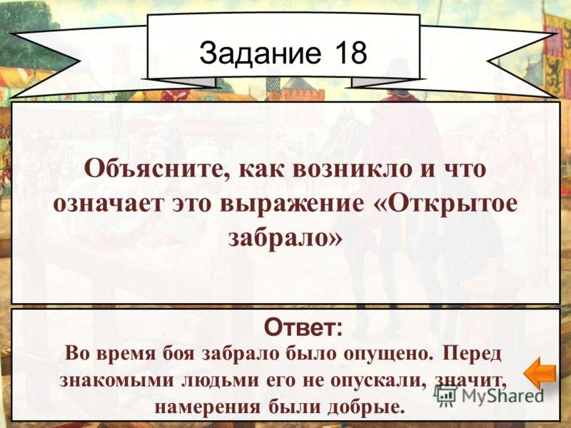 Задание 18 Ответ: Во время боя забрало было опущено. Перед знакомыми людьми его не опускали, значит, намерения были добрые. Объясните, как возникло и что означает это выражение «Открытое забрало»
