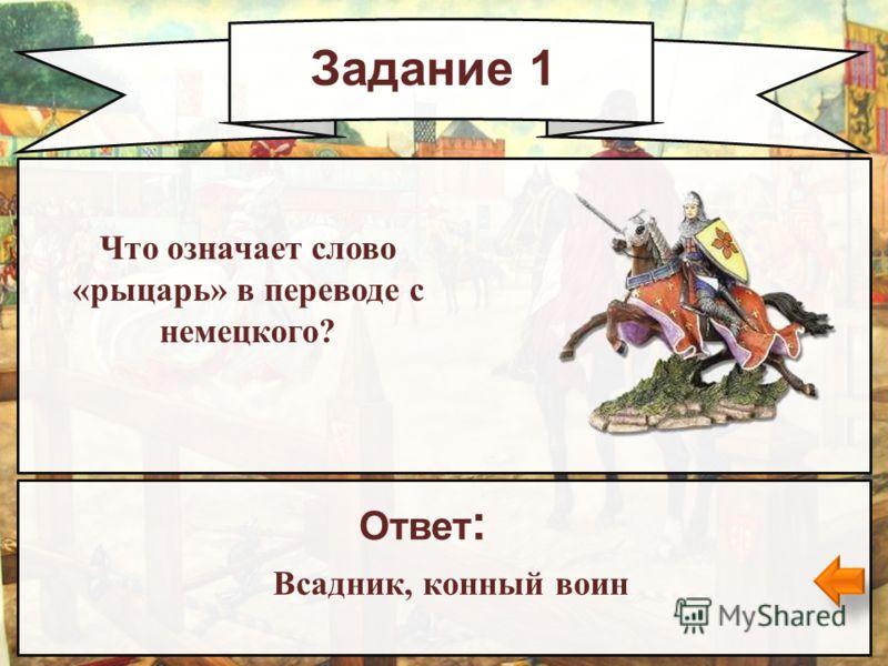 Задание 1 Что означает слово «рыцарь» в переводе с немецкого? Ответ : Всадник, конный воин