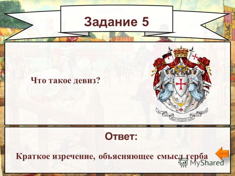 Задание 5 Ответ: Краткое изречение, объясняющее смысл герба Что такое девиз?