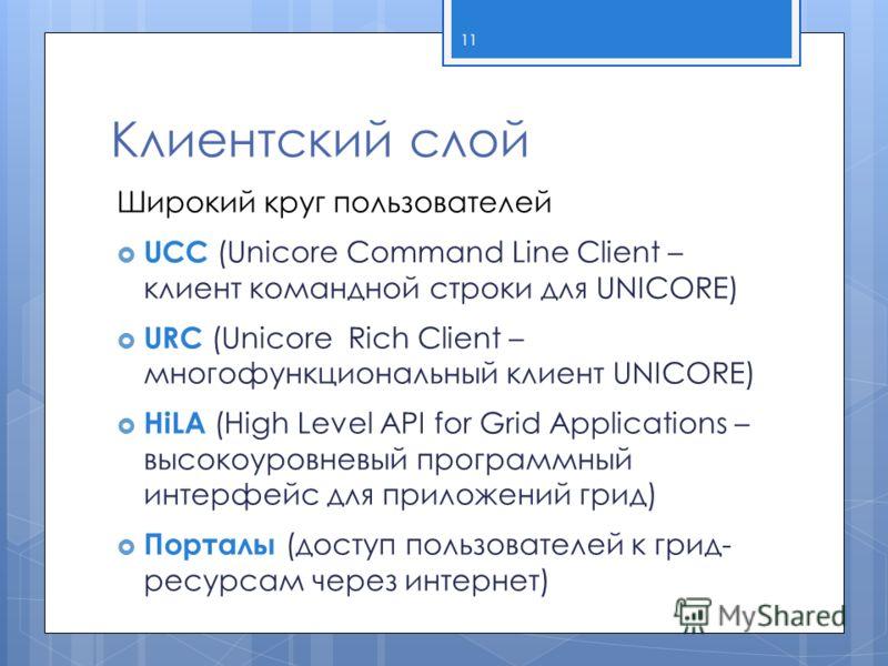 Клиентский слой Широкий круг пользователей UCC (Unicore Command Line Client – клиент командной строки для UNICORE) URC (Unicore Rich Client – многофункциональный клиент UNICORE) HiLA (High Level API for Grid Applications – высокоуровневый программный