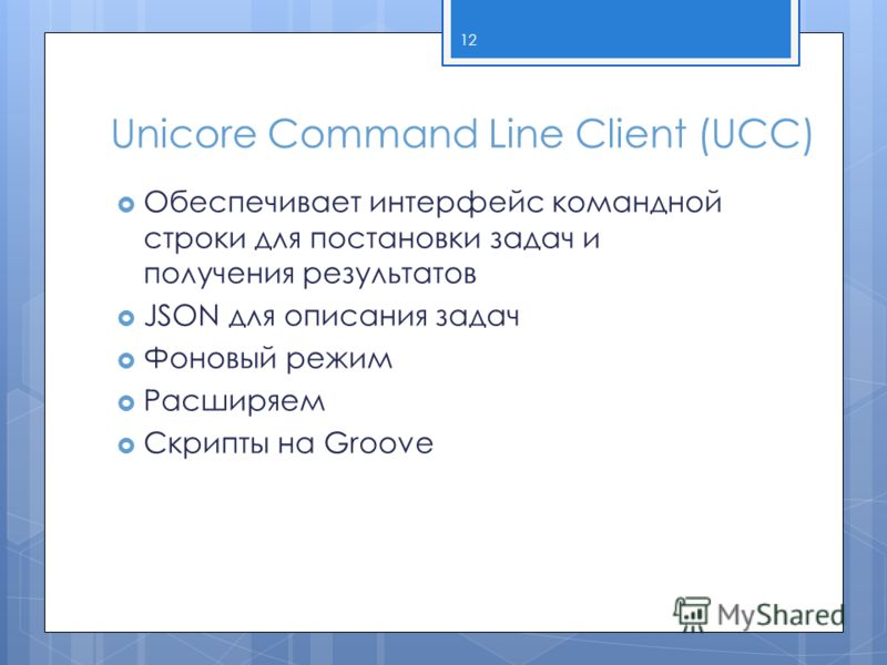 Unicore Command Line Client (UCC) Обеспечивает интерфейс командной строки для постановки задач и получения результатов JSON для описания задач Фоновый режим Расширяем Скрипты на Groove 12