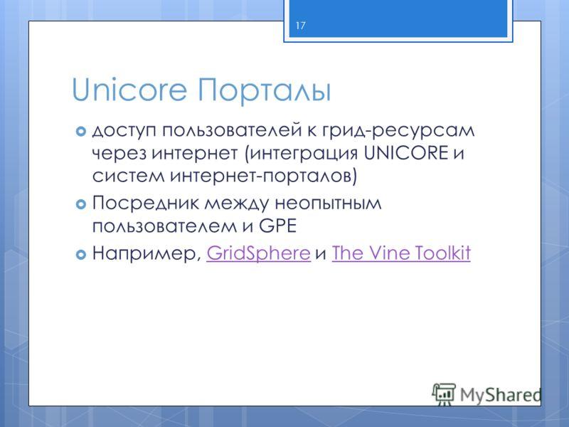 Unicore Порталы доступ пользователей к грид-ресурсам через интернет (интеграция UNICORE и систем интернет-порталов) Посредник между неопытным пользователем и GPE Например, GridSphere и The Vine ToolkitGridSphereThe Vine Toolkit 17