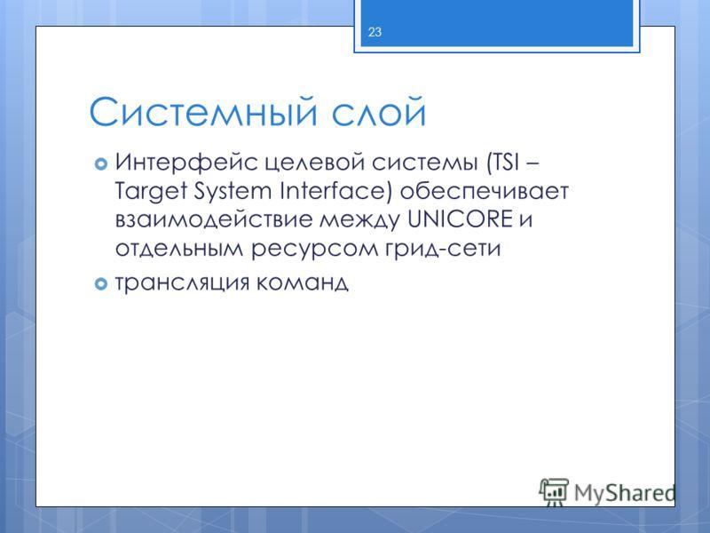 Системный слой Интерфейс целевой системы (TSI – Target System Interface) обеспечивает взаимодействие между UNICORE и отдельным ресурсом грид-сети трансляция команд 23