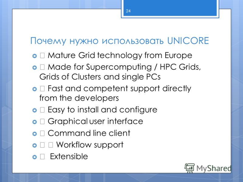 Почему нужно использовать UNICORE ƒ Mature Grid technology from Europe ƒ Made for Supercomputing / HPC Grids, Grids of Clusters and single PCs ƒ Fast and competent support directly from the developers ƒ Easy to install and configure ƒ Graphical user