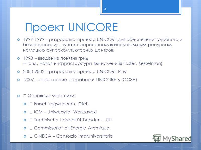 Проект UNICORE 1997-1999 – разработка проекта UNICORE для обеспечения удобного и безопасного доступа к гетерогенным вычислительным ресурсам немецких суперкомпьютерных центров. 1998 - введение понятия грид («Грид. Новая инфраструктура вычислений» Fost