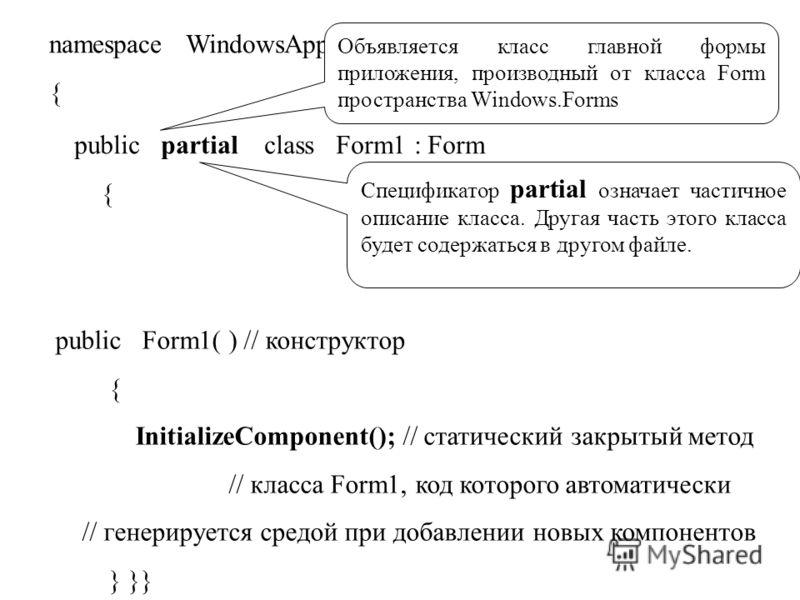namespace WindowsApplication1 { public partial class Form1 : Form { Объявляется класс главной формы приложения, производный от класса Form пространства Windows.Forms Спецификатор partial означает частичное описание класса. Другая часть этого класса б