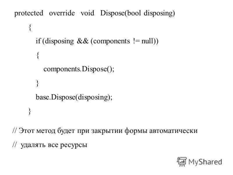protected override void Dispose(bool disposing) { if (disposing && (components != null)) { components.Dispose(); } base.Dispose(disposing); } // Этот метод будет при закрытии формы автоматически // удалять все ресурсы