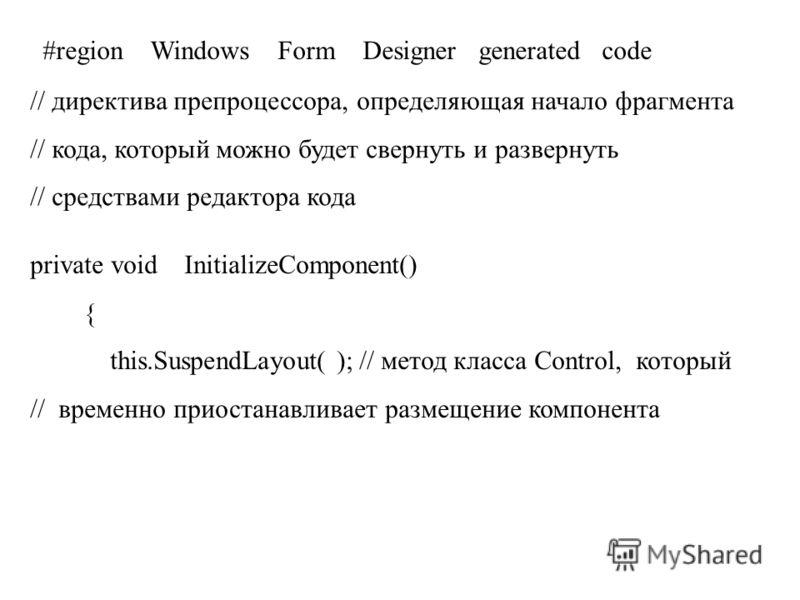 #region Windows Form Designer generated code // директива препроцессора, определяющая начало фрагмента // кода, который можно будет свернуть и развернуть // средствами редактора кода private void InitializeComponent() { this.SuspendLayout( ); // мето