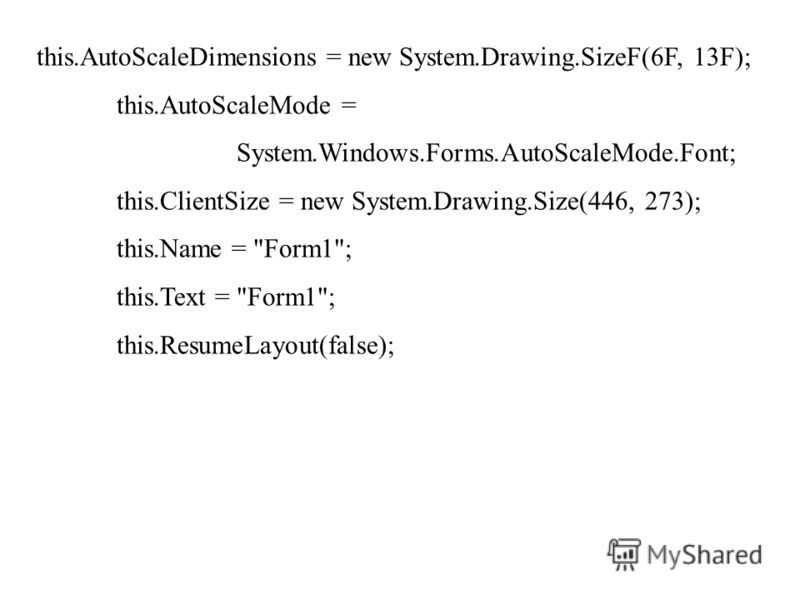 this.AutoScaleDimensions = new System.Drawing.SizeF(6F, 13F); this.AutoScaleMode = System.Windows.Forms.AutoScaleMode.Font; this.ClientSize = new System.Drawing.Size(446, 273); this.Name = Form1; this.Text = Form1; this.ResumeLayout(false);