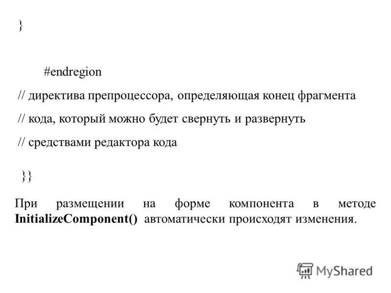 } #endregion // директива препроцессора, определяющая конец фрагмента // кода, который можно будет свернуть и развернуть // средствами редактора кода }} При размещении на форме компонента в методе InitializeComponent() автоматически происходят измене