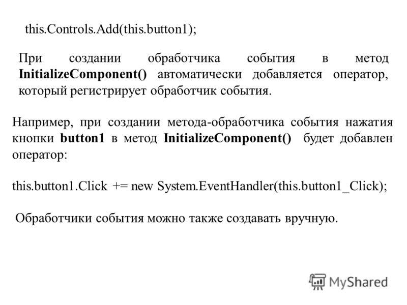 this.Controls.Add(this.button1); При создании обработчика события в метод InitializeComponent() автоматически добавляется оператор, который регистрирует обработчик события. Например, при создании метода-обработчика события нажатия кнопки button1 в ме