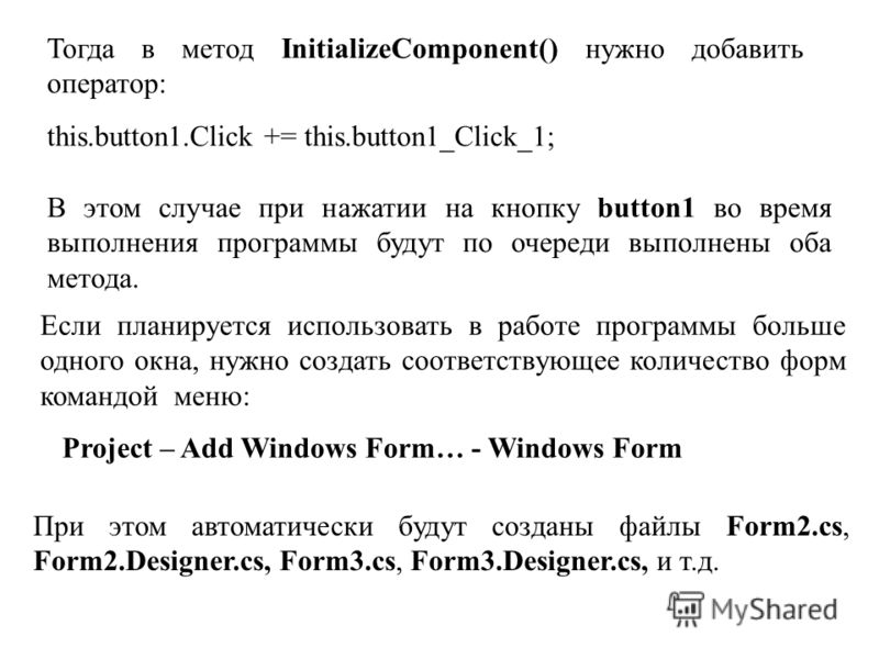 Тогда в метод InitializeComponent() нужно добавить оператор: this.button1.Click += this.button1_Click_1; В этом случае при нажатии на кнопку button1 во время выполнения программы будут по очереди выполнены оба метода. Если планируется использовать в