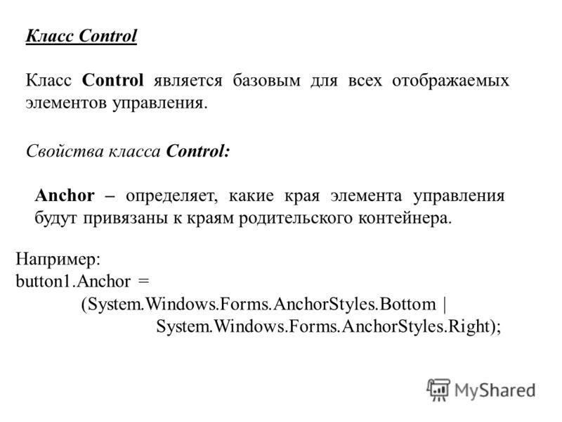 Класс Control Класс Control является базовым для всех отображаемых элементов управления. Свойства класса Control: Anchor – определяет, какие края элемента управления будут привязаны к краям родительского контейнера. Например: button1.Anchor = (System