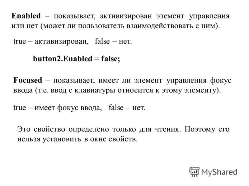 Enabled – показывает, активизирован элемент управления или нет (может ли пользователь взаимодействовать с ним). true – активизирован, false – нет. button2.Enabled = false; Focused – показывает, имеет ли элемент управления фокус ввода (т.е. ввод с кла