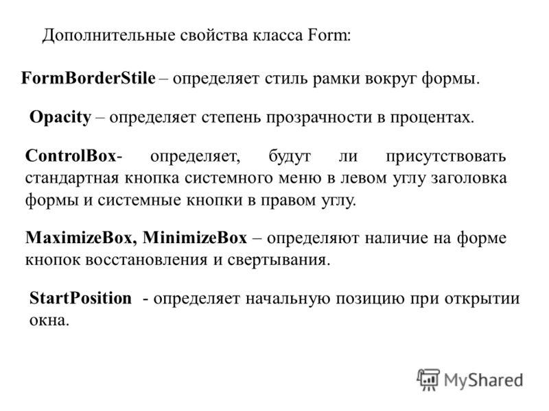 Дополнительные свойства класса Form: FormBorderStile – определяет стиль рамки вокруг формы. Opacity – определяет степень прозрачности в процентах. ControlBox- определяет, будут ли присутствовать стандартная кнопка системного меню в левом углу заголов