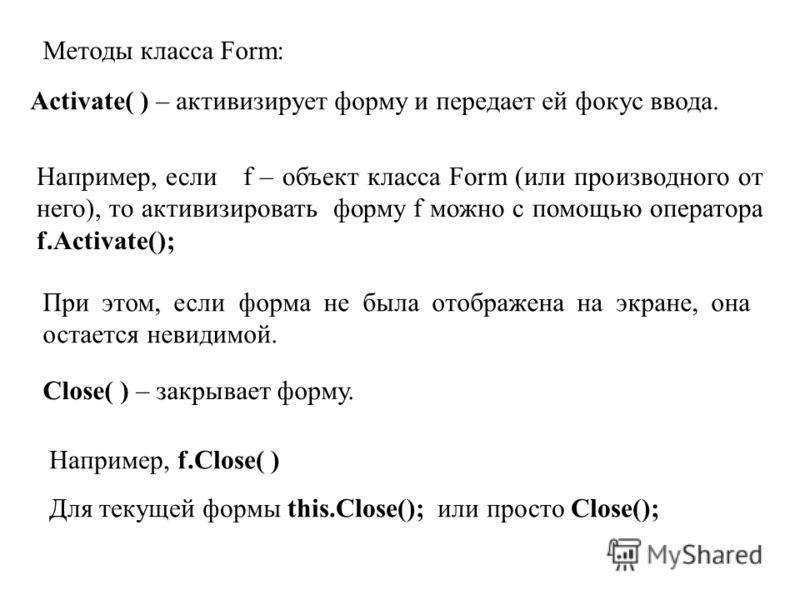 Методы класса Form: Activate( ) – активизирует форму и передает ей фокус ввода. Например, если f – объект класса Form (или производного от него), то активизировать форму f можно с помощью оператора f.Activate(); При этом, если форма не была отображен