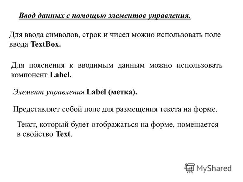 Ввод данных с помощью элементов управления. Для ввода символов, строк и чисел можно использовать поле ввода TextBox. Для пояснения к вводимым данным можно использовать компонент Label. Элемент управления Label (метка). Представляет собой поле для раз