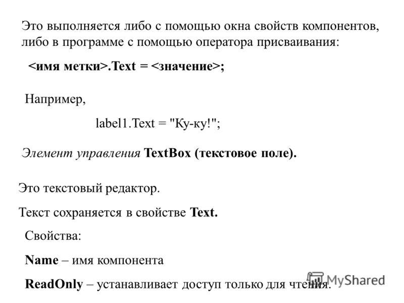 Это выполняется либо с помощью окна свойств компонентов, либо в программе с помощью оператора присваивания:.Text = ; Например, label1.Text =
