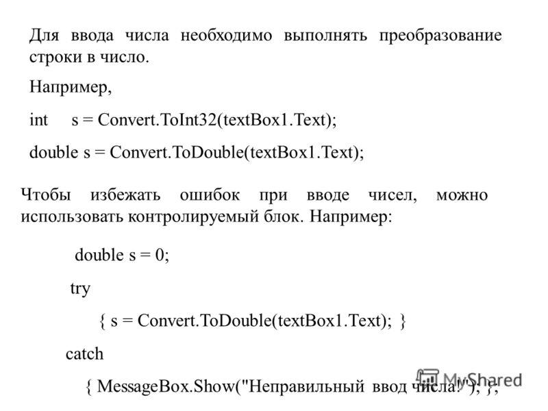 Для ввода числа необходимо выполнять преобразование строки в число. Например, int s = Convert.ToInt32(textBox1.Text); double s = Convert.ToDouble(textBox1.Text); Чтобы избежать ошибок при вводе чисел, можно использовать контролируемый блок. Например: