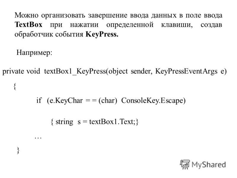 Можно организовать завершение ввода данных в поле ввода TextBox при нажатии определенной клавиши, создав обработчик события KeyPress. Например: private void textBox1_KeyPress(object sender, KeyPressEventArgs e) { if (e.KeyChar = = (char) ConsoleKey.E