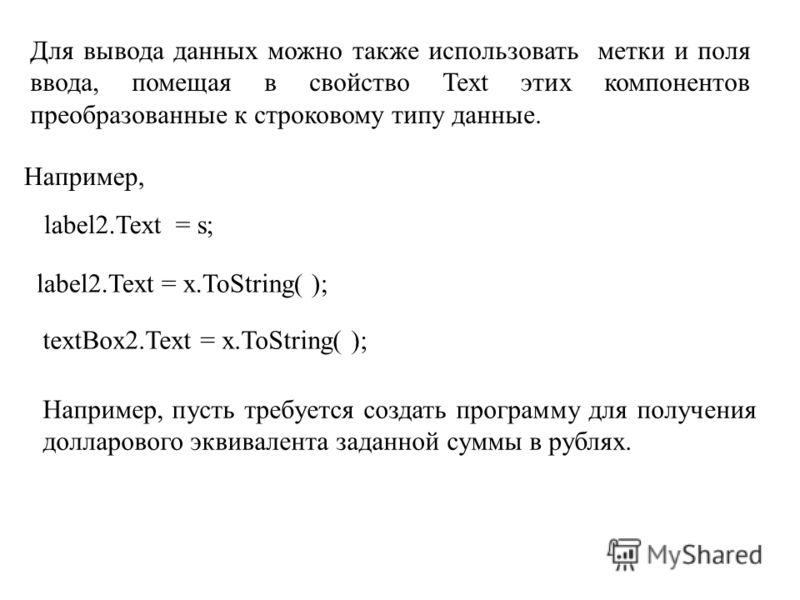 Для вывода данных можно также использовать метки и поля ввода, помещая в свойство Text этих компонентов преобразованные к строковому типу данные. Например, label2.Text = s; label2.Text = x.ToString( ); textBox2.Text = x.ToString( ); Например, пусть т