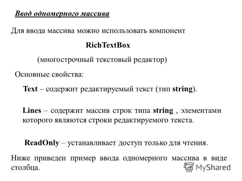 Ввод одномерного массива Для ввода массива можно использовать компонент RichTextBox (многострочный текстовый редактор) Основные свойства: Text – содержит редактируемый текст (тип string). Lines – содержит массив строк типа string, элементами которого