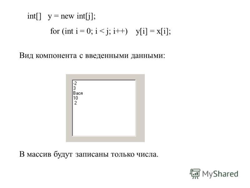 int[] y = new int[j]; for (int i = 0; i < j; i++) y[i] = x[i]; Вид компонента с введенными данными: В массив будут записаны только числа.