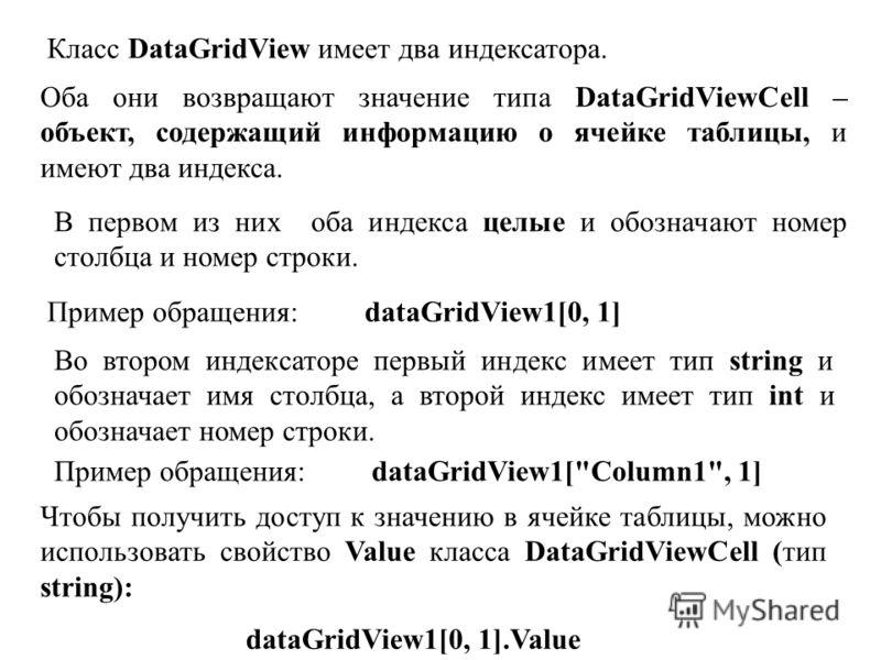 Класс DataGridView имеет два индексатора. Оба они возвращают значение типа DataGridViewCell – объект, содержащий информацию о ячейке таблицы, и имеют два индекса. В первом из них оба индекса целые и обозначают номер столбца и номер строки. Пример обр