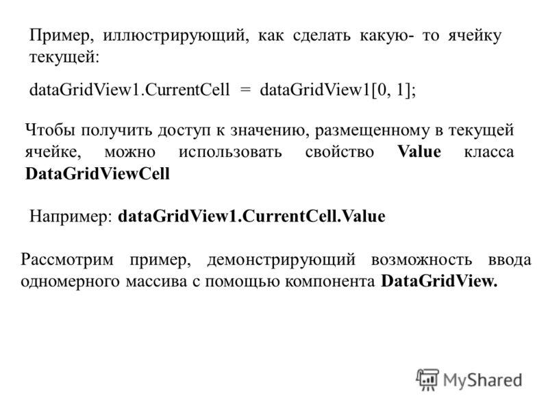 Пример, иллюстрирующий, как сделать какую- то ячейку текущей: dataGridView1.CurrentCell = dataGridView1[0, 1]; Чтобы получить доступ к значению, размещенному в текущей ячейке, можно использовать свойство Value класса DataGridViewCell Например: dataGr