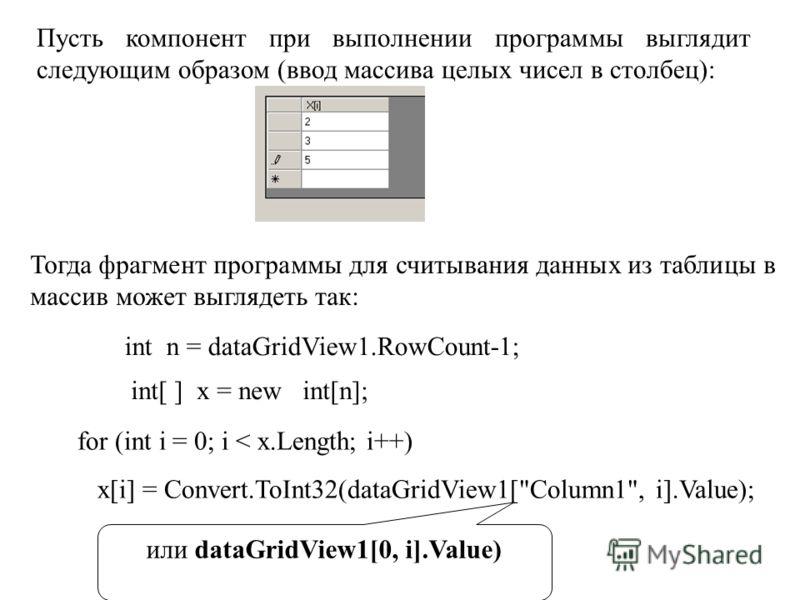 Пусть компонент при выполнении программы выглядит следующим образом (ввод массива целых чисел в столбец): Тогда фрагмент программы для считывания данных из таблицы в массив может выглядеть так: int n = dataGridView1.RowCount-1; int[ ] x = new int[n];