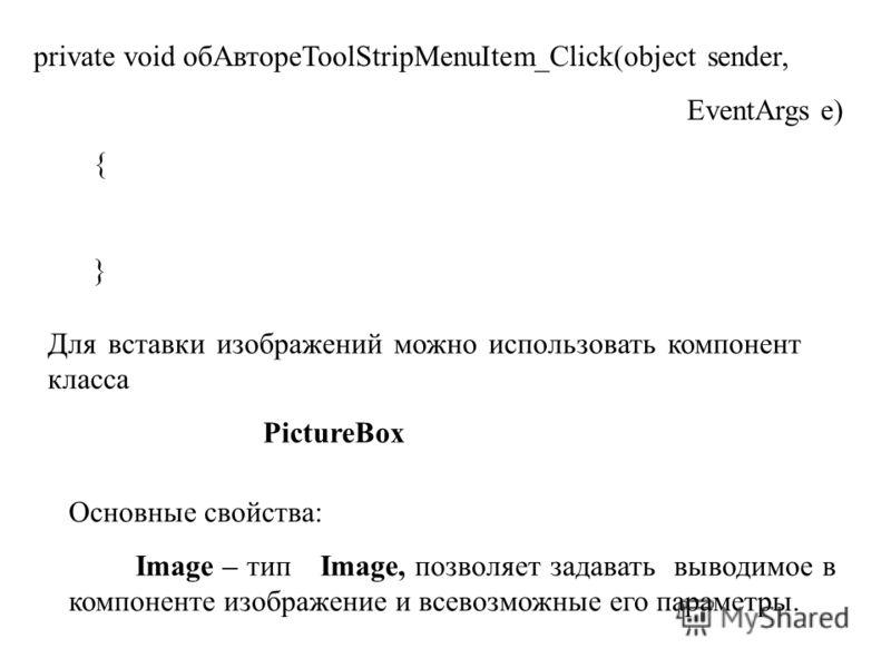 private void обАвтореToolStripMenuItem_Click(object sender, EventArgs e) { } Для вставки изображений можно использовать компонент класса PictureBox Основные свойства: Image – тип Image, позволяет задавать выводимое в компоненте изображение и всевозмо