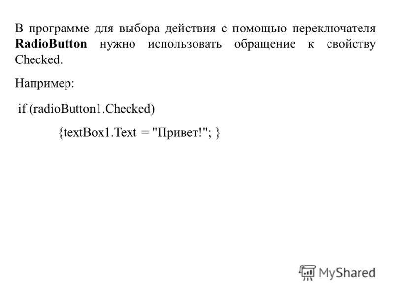 В программе для выбора действия с помощью переключателя RadioButton нужно использовать обращение к свойству Checked. Например: if (radioButton1.Checked) {textBox1.Text = Привет!; }