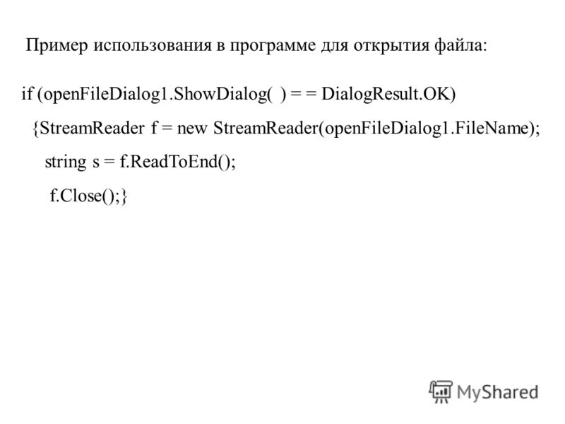 Пример использования в программе для открытия файла: if (openFileDialog1.ShowDialog( ) = = DialogResult.OK) {StreamReader f = new StreamReader(openFileDialog1.FileName); string s = f.ReadToEnd(); f.Close();}
