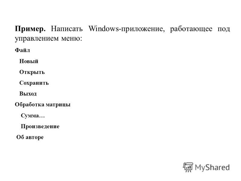 Пример. Написать Windows-приложение, работающее под управлением меню: Файл Новый Открыть Сохранить Выход Обработка матрицы Сумма… Произведение Об авторе