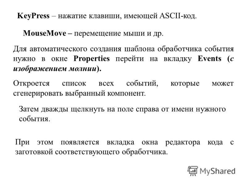 Для автоматического создания шаблона обработчика события нужно в окне Properties перейти на вкладку Events (с изображением молнии). Откроется список всех событий, которые может сгенерировать выбранный компонент. KeyPress – нажатие клавиши, имеющей AS