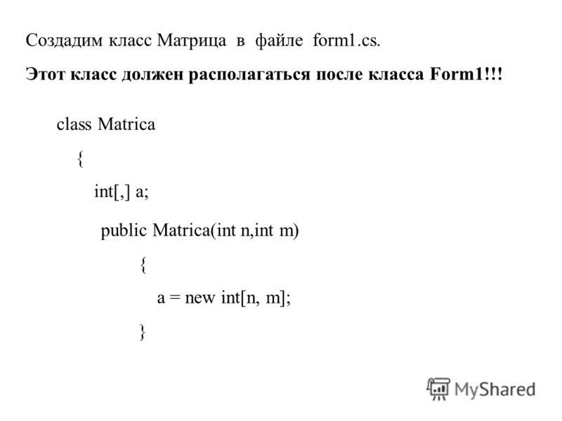 Создадим класс Матрица в файле form1.cs. Этот класс должен располагаться после класса Form1!!! class Matrica { int[,] a; public Matrica(int n,int m) { a = new int[n, m]; }