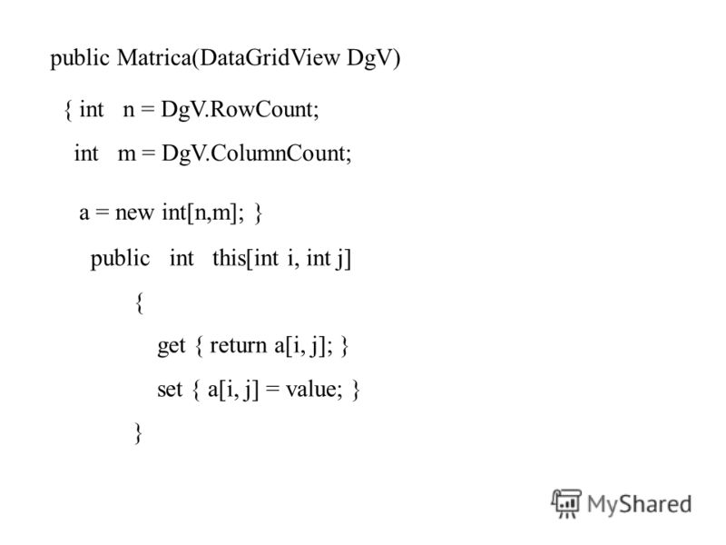 public Matrica(DataGridView DgV) { int n = DgV.RowCount; int m = DgV.ColumnCount; a = new int[n,m]; } public int this[int i, int j] { get { return a[i, j]; } set { a[i, j] = value; } }