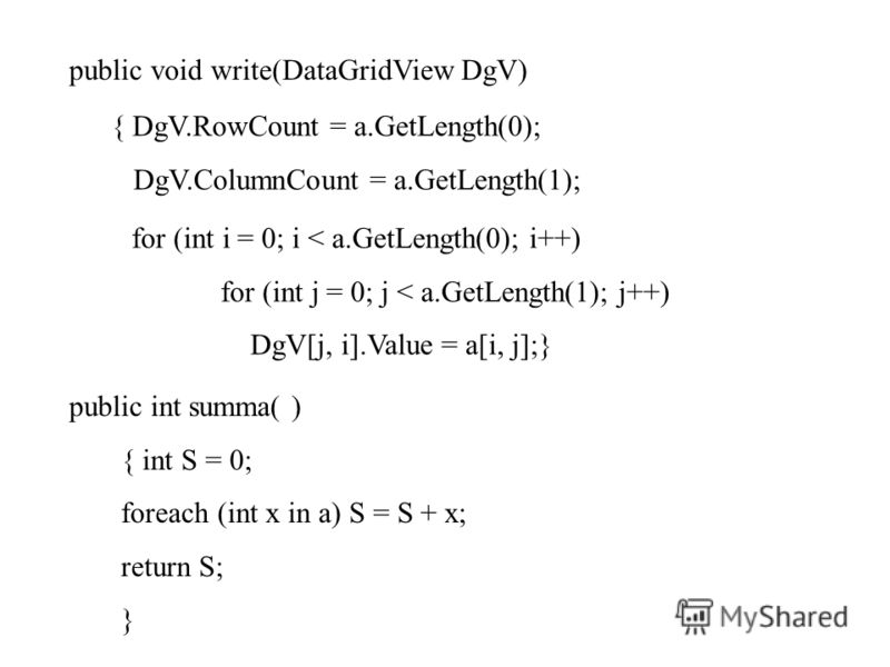public void write(DataGridView DgV) { DgV.RowCount = a.GetLength(0); DgV.ColumnCount = a.GetLength(1); for (int i = 0; i < a.GetLength(0); i++) for (int j = 0; j < a.GetLength(1); j++) DgV[j, i].Value = a[i, j];} public int summa( ) { int S = 0; fore
