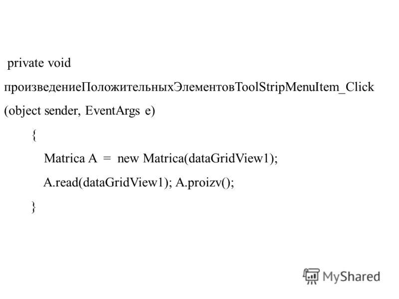 private void произведениеПоложительныхЭлементовToolStripMenuItem_Click (object sender, EventArgs e) { Matrica A = new Matrica(dataGridView1); A.read(dataGridView1); A.proizv(); }