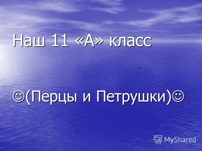 Наш 11 «А» класс (Перцы и Петрушки) Наш 11 «А» класс (Перцы и Петрушки)