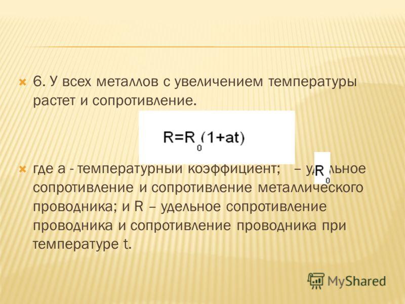 6. У всех металлов с увеличением температуры растет и сопротивление. где a - температурный коэффициент; – удельное сопротивление и сопротивление металлического проводника; и R – удельное сопротивление проводника и сопротивление проводника при темпера