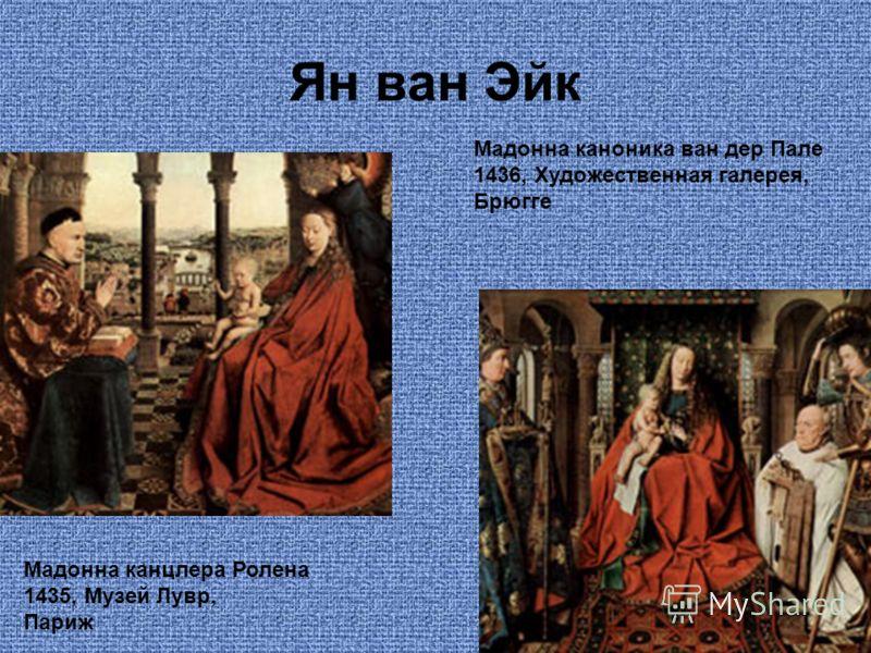 Ян ван Эйк Мадонна канцлера Ролена 1435, Музей Лувр, Париж Мадонна каноника ван дер Пале 1436, Художественная галерея, Брюгге