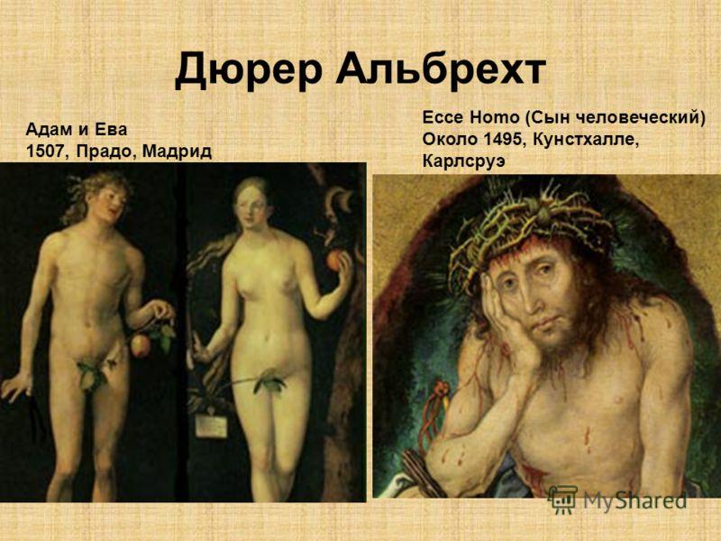 Дюрер Альбрехт Адам и Ева 1507, Прадо, Мадрид Ecce Homo (Сын человеческий) Около 1495, Кунстхалле, Карлсруэ