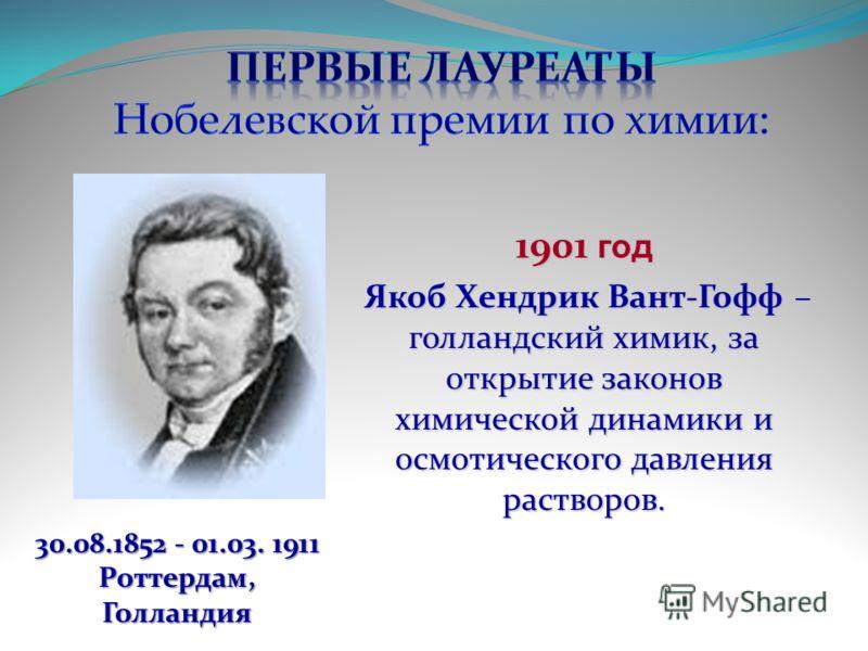 1901 год Якоб Хендрик Вант-Гофф – голландский химик, за открытие законов химической динамики и осмотического давления растворов. Якоб Хендрик Вант-Гофф – голландский химик, за открытие законов химической динамики и осмотического давления растворов. 3